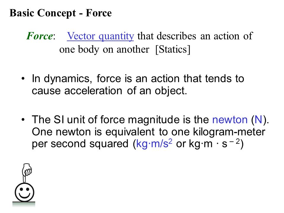 Basic Concept - Force Force: Vector quantity that describes an action of. one body on another [Statics]
